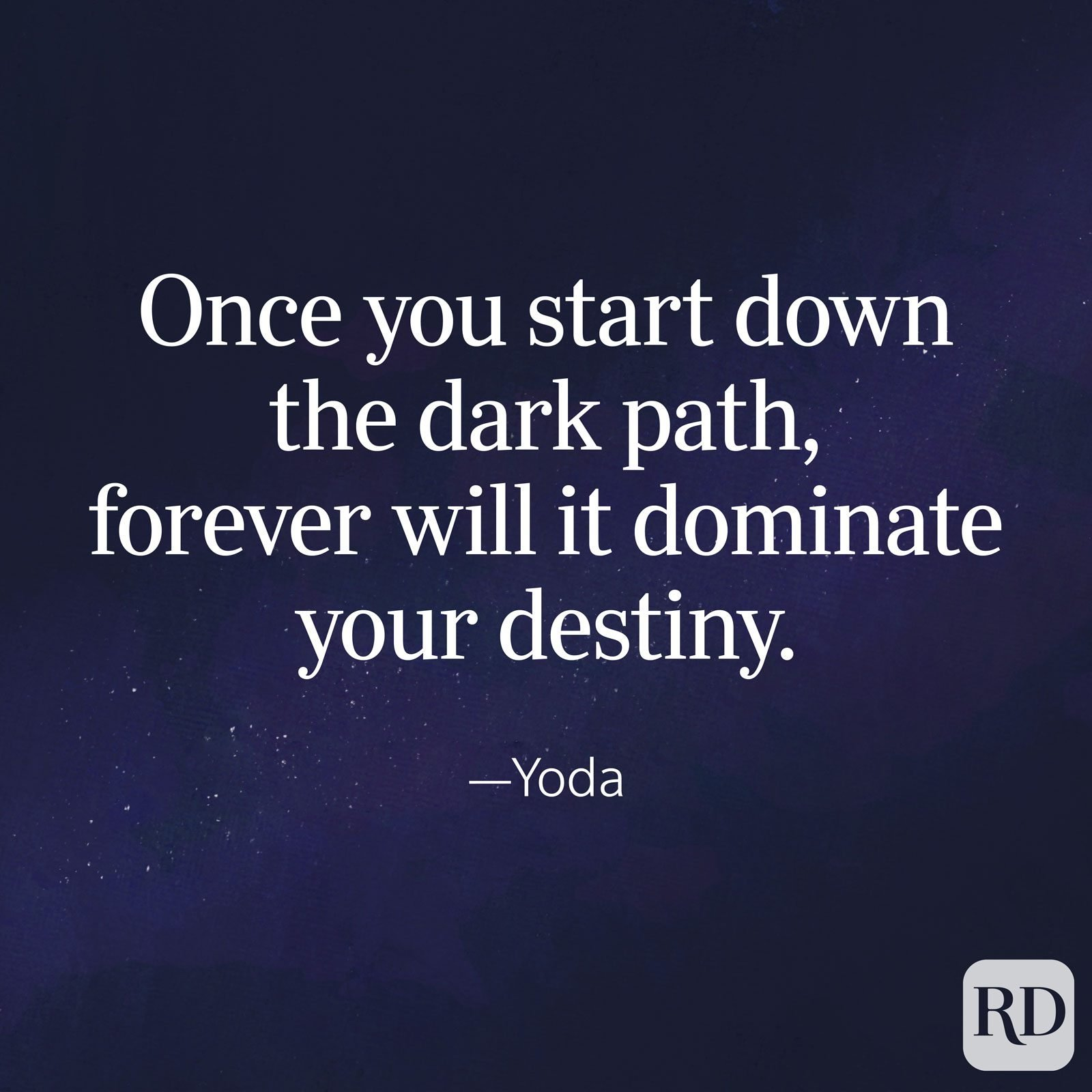 """Once you start down the dark path, forever will it dominate your destiny."" —Yoda, The Empire Strikes Back"