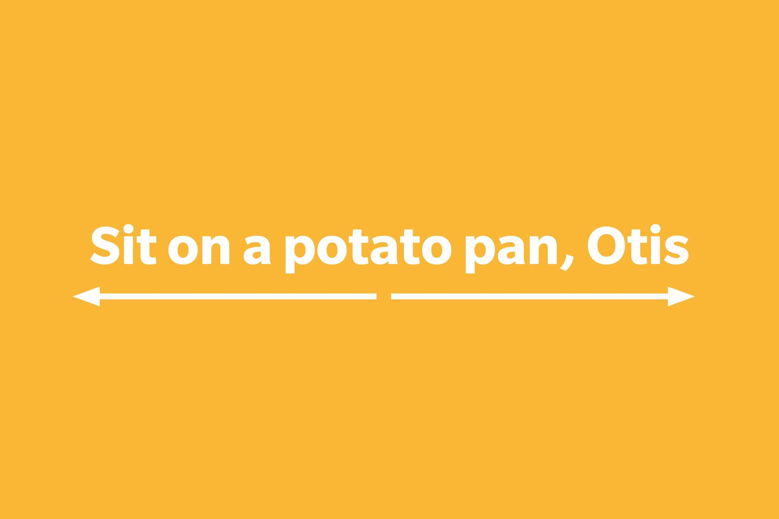 Sit on a potato pan, Otis