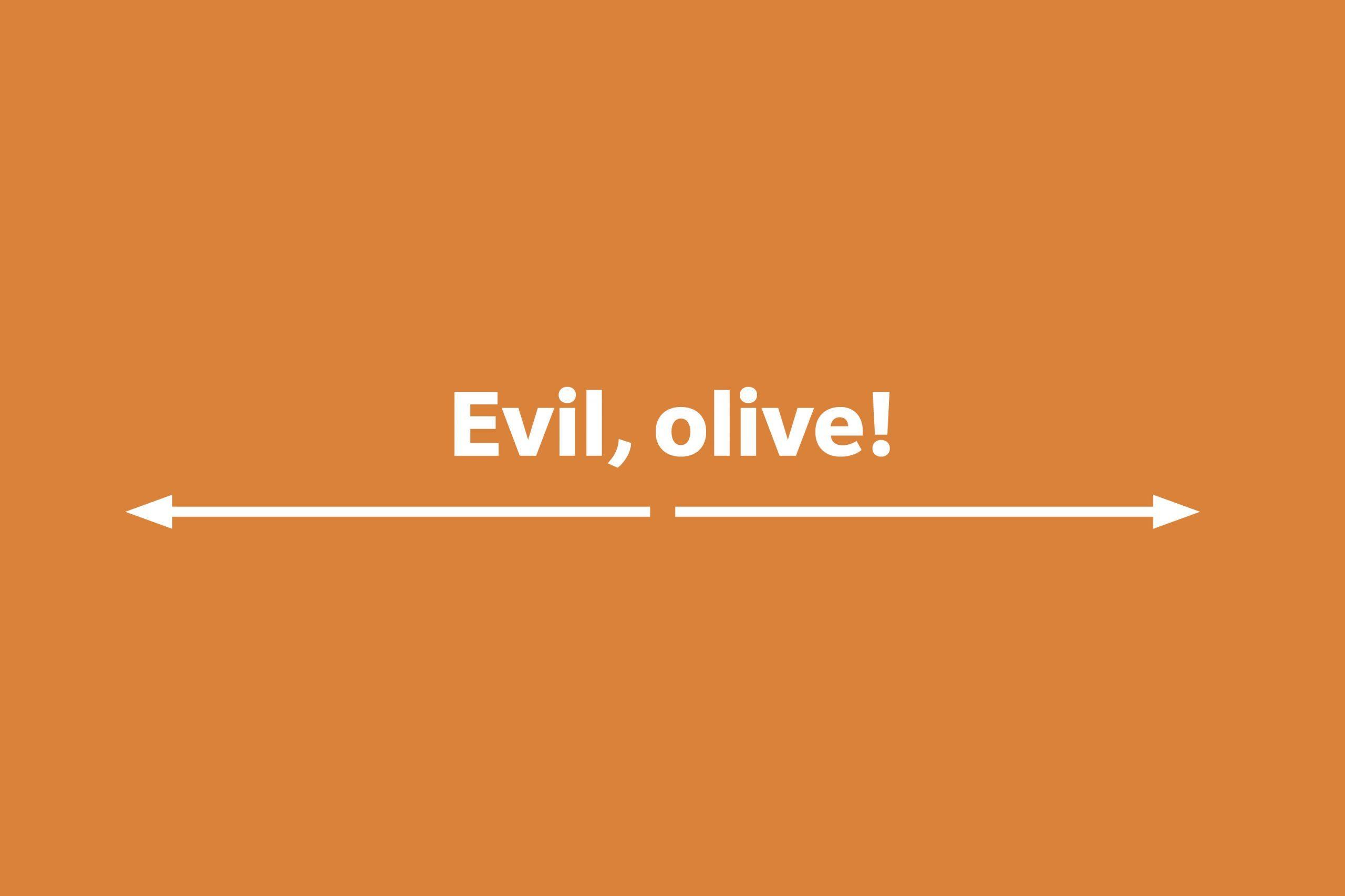 Evil, olive!