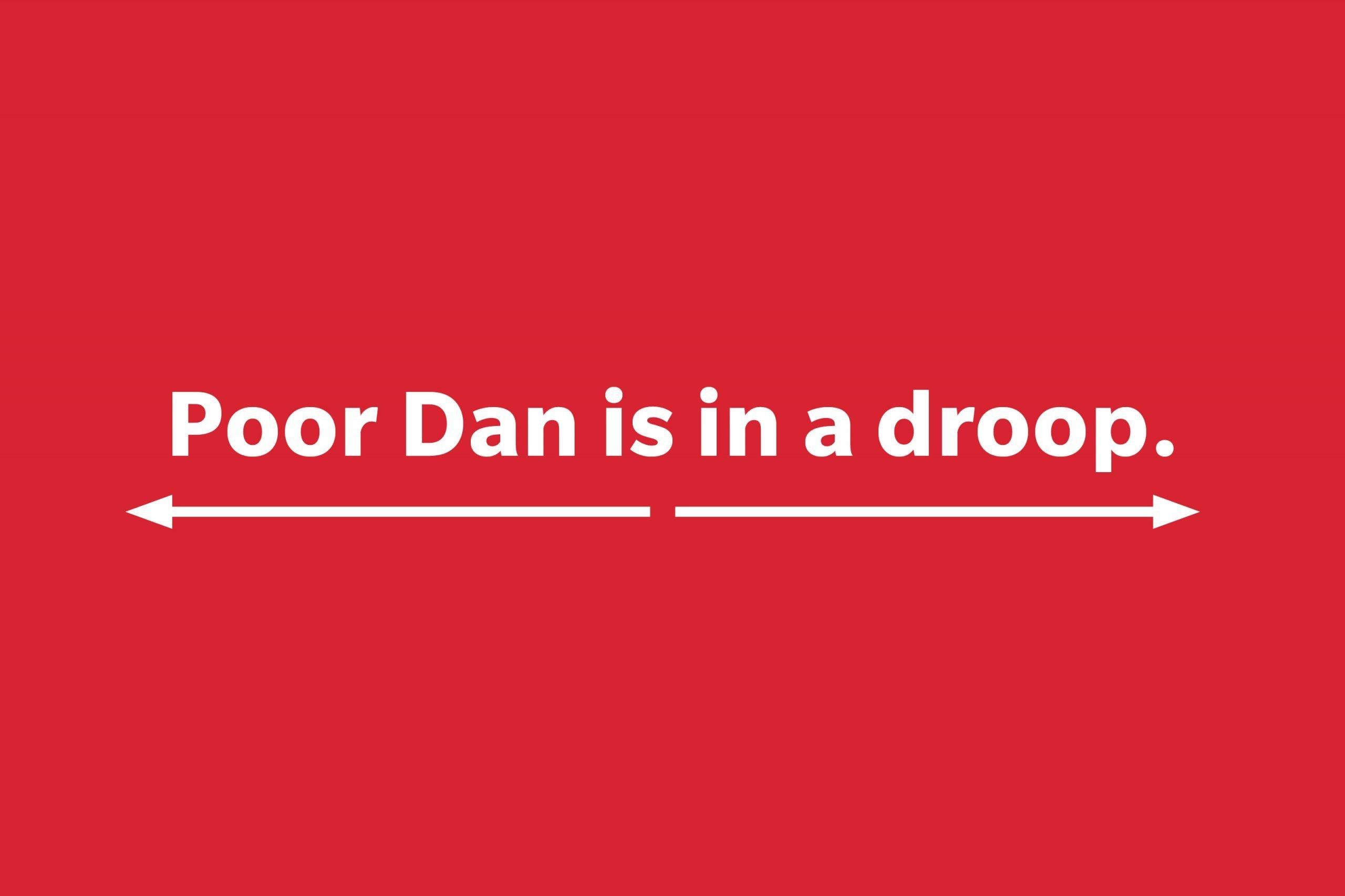 Poor Dan is in a droop