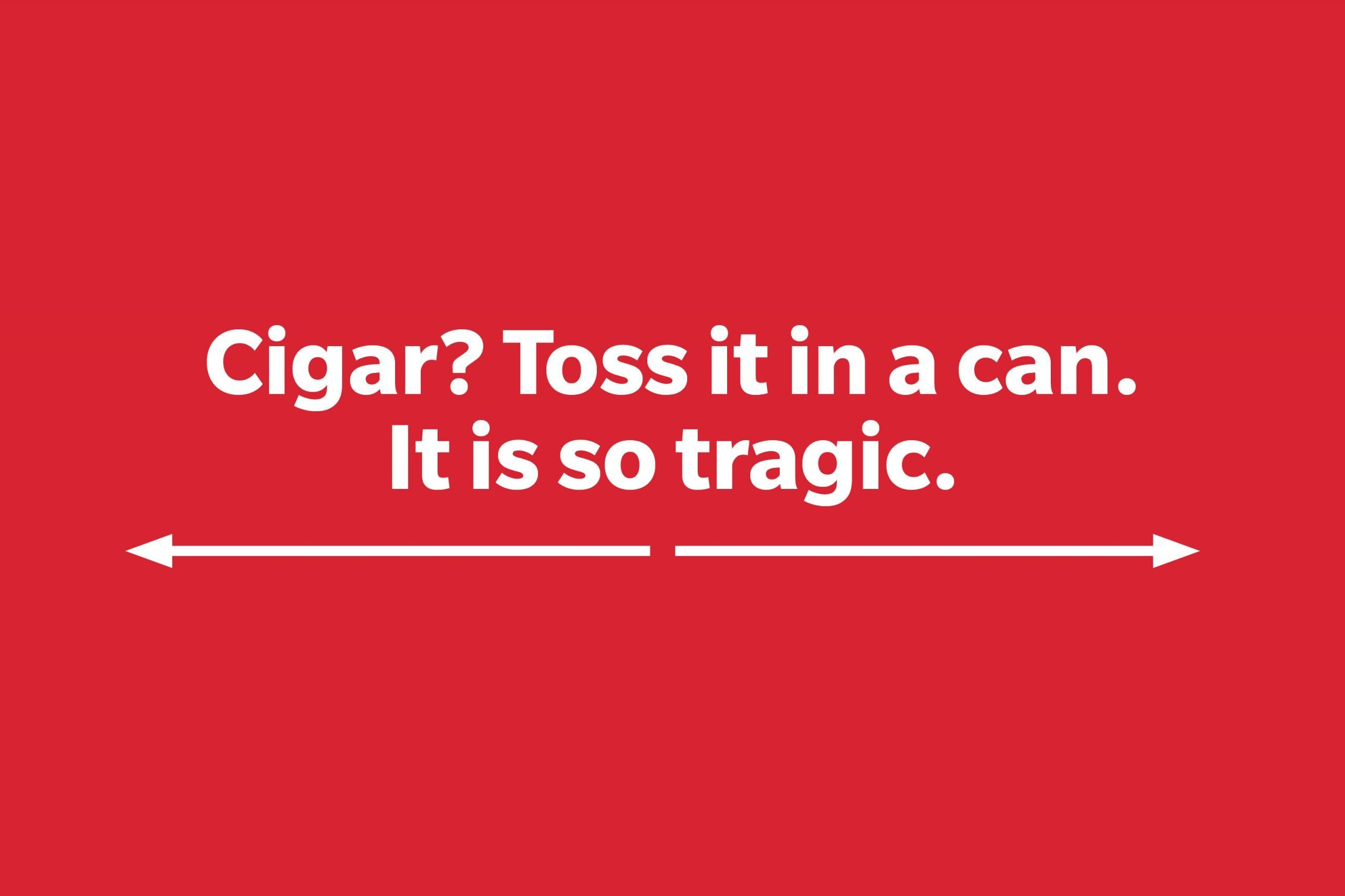 Cigar? Toss it in a can. It is so tragic.