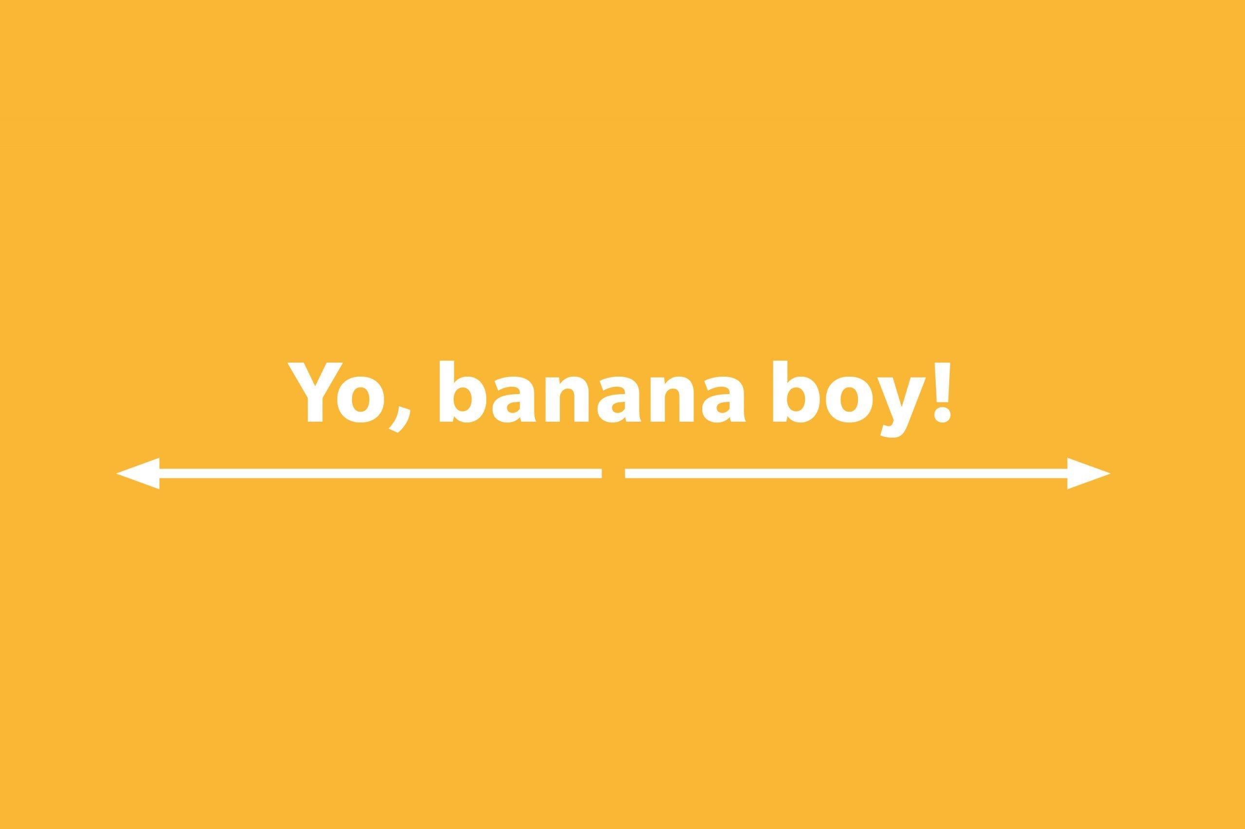 Yo, banana boy!