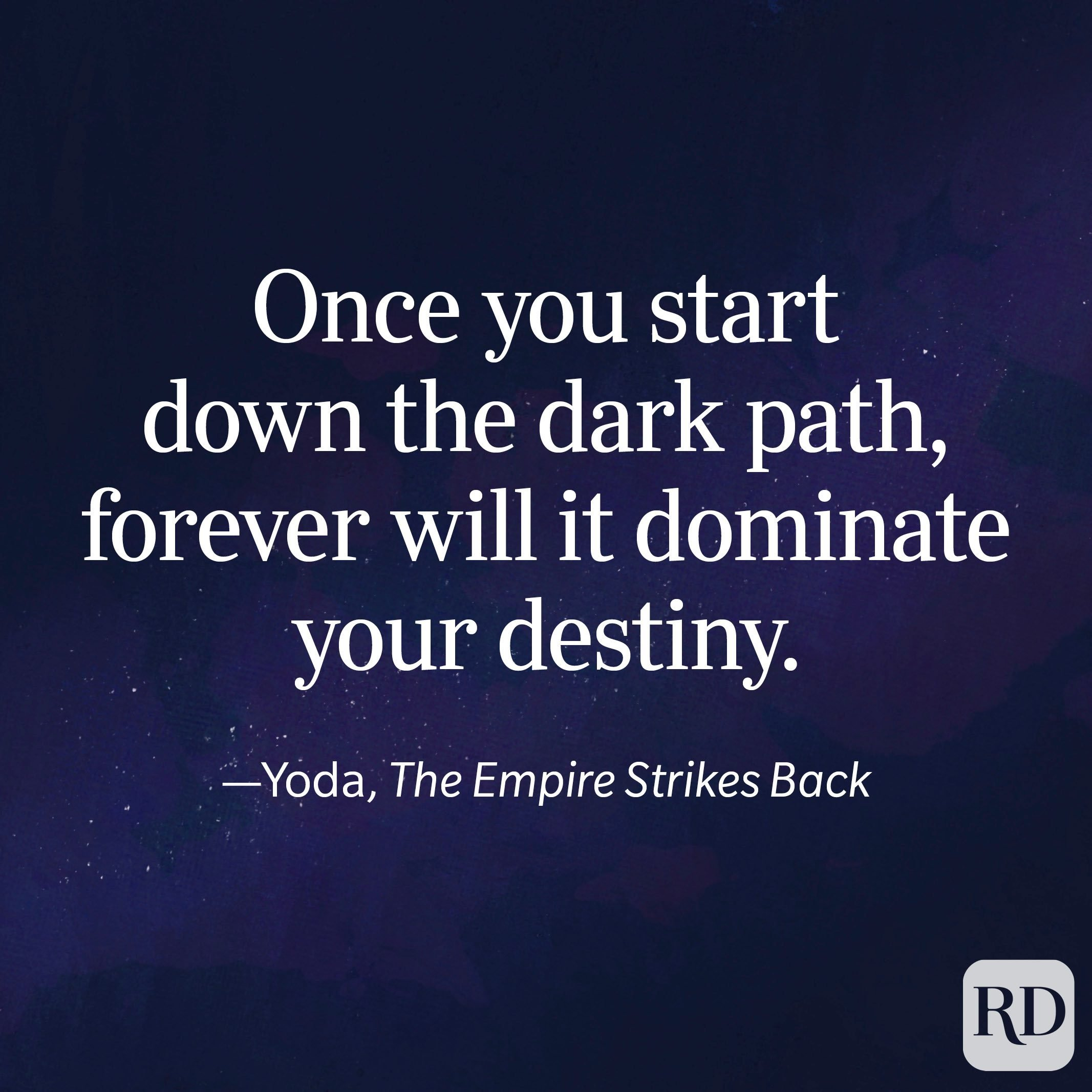 """""""Once you start down the dark path, forever will it dominate your destiny."""" —Yoda, The Empire Strikes Back"""