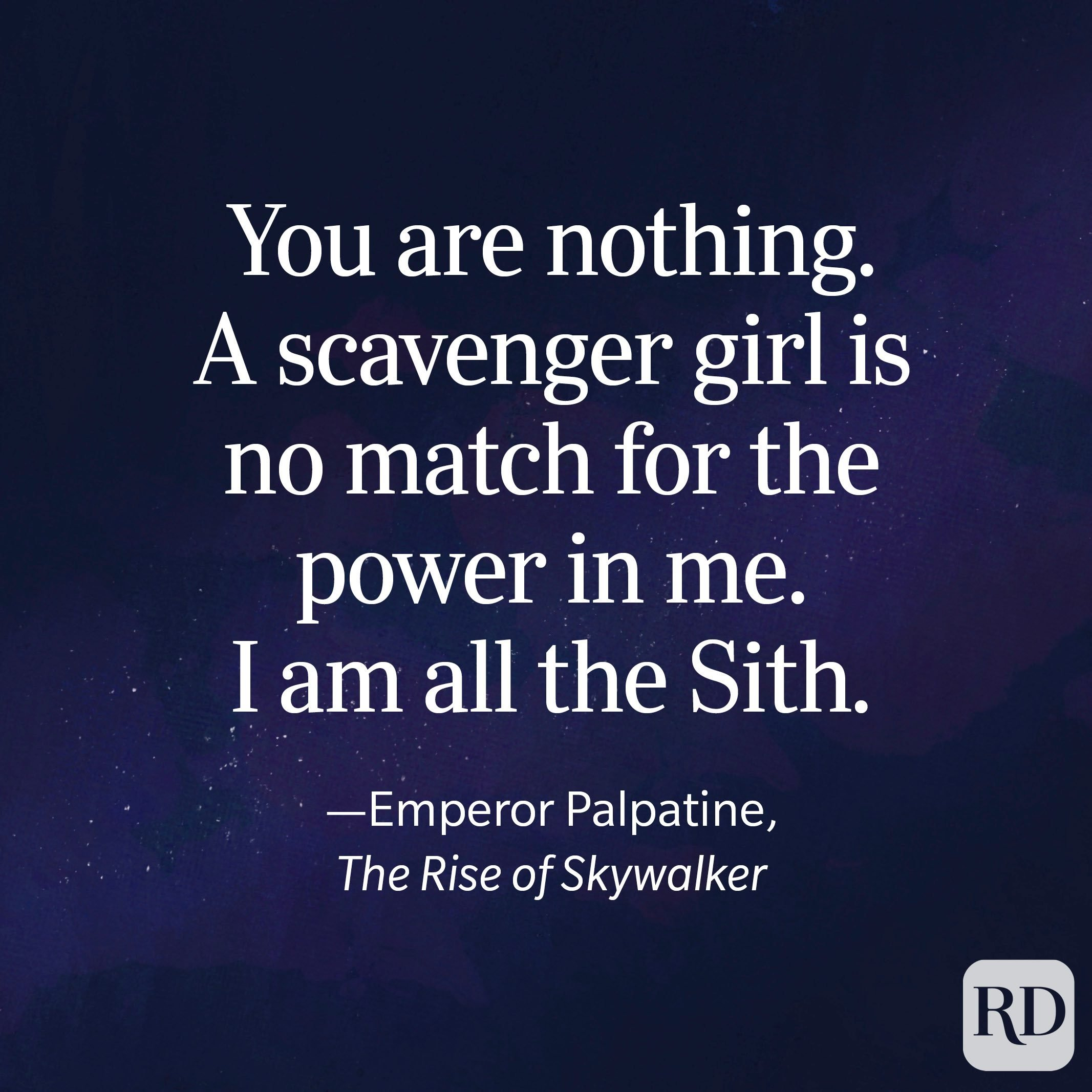"""""""You are nothing. A scavenger girl is no match for the power in me. I am all the Sith."""" —Emperor Palpatine, The Rise of Skywalker"""