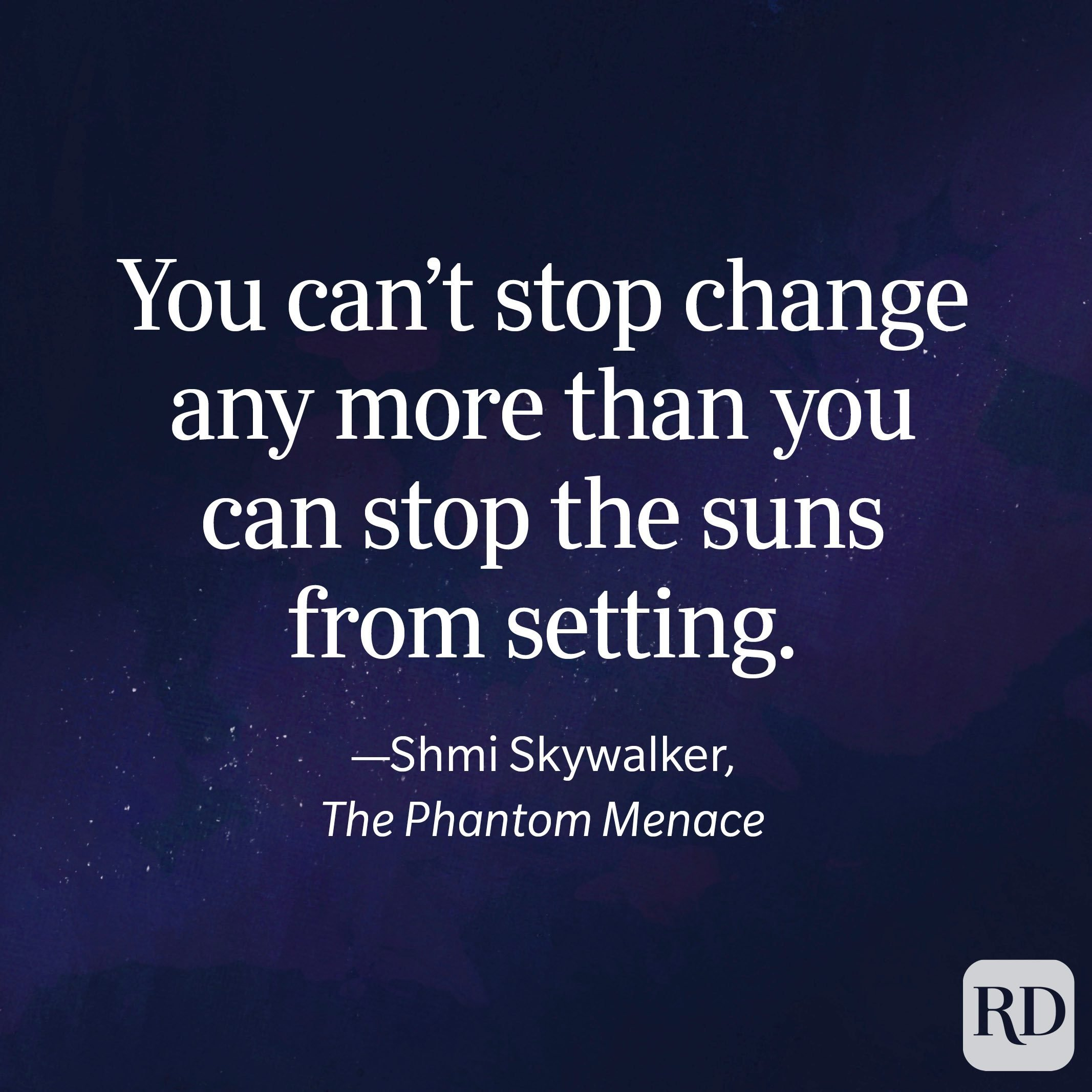 """""""You can't stop change any more than you can stop the suns from setting."""" —Shmi Skywalker, The Phantom Menace"""