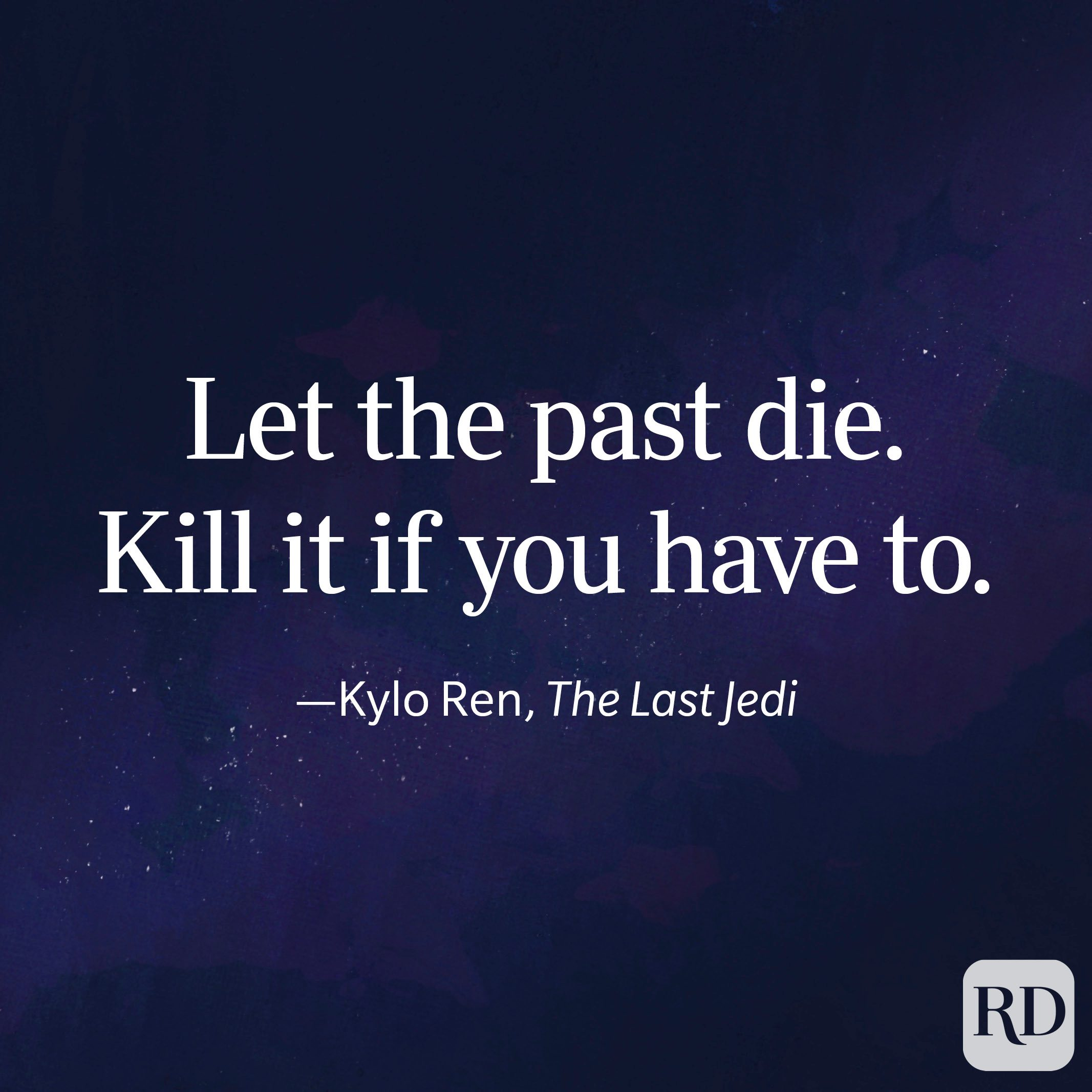 """""""Let the past die. Kill it if you have to."""" —Kylo Ren, The Last Jedi"""