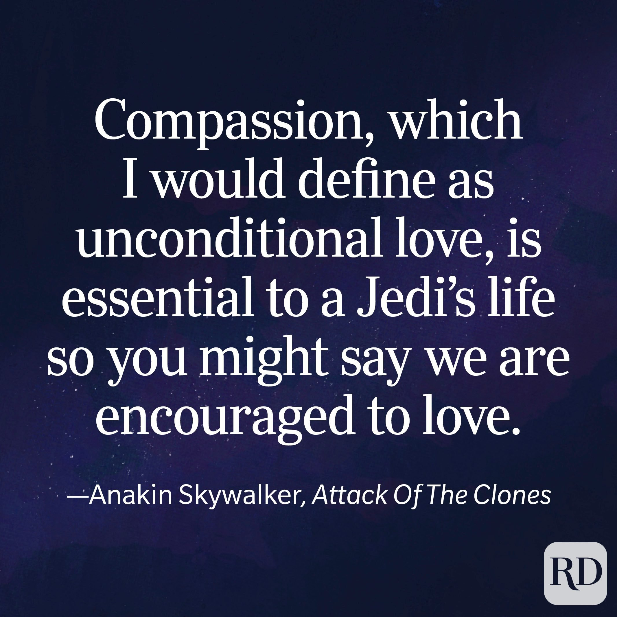 """""""Compassion, which I would define as unconditional love, is essential to a Jedi's life so you might say we are encouraged to love."""" —Anakin Skywalker, Attack Of The Clones"""