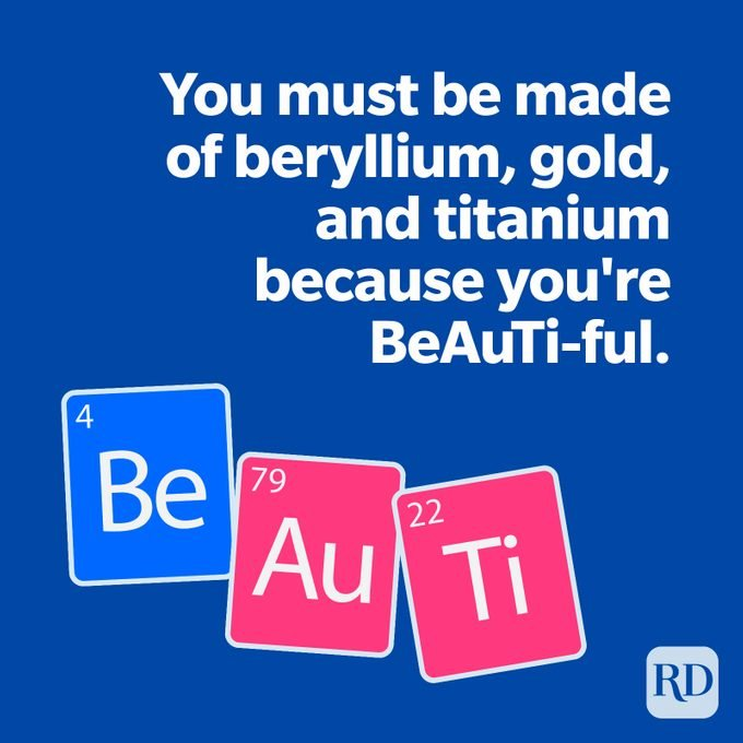 You must be made of beryllium, gold, and titanium because you're BeAuTi-ful.