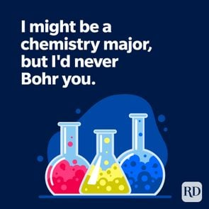 I might be a chemistry major, but I'd never Bohr you.