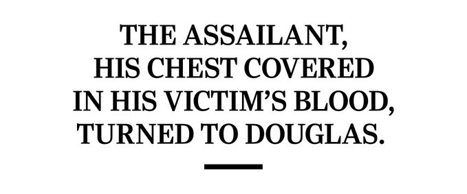 The assailant, his chest covered in his victim's blood, turned to Douglas.