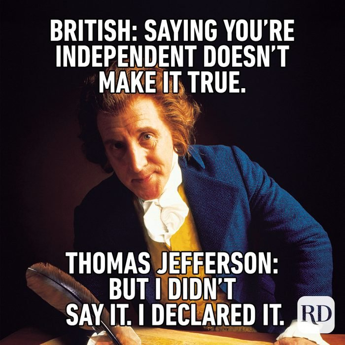 Meme text: British: Saying you're independent doesn't make it true. Thomas Jefferson: But I didn't say it. I declared it.
