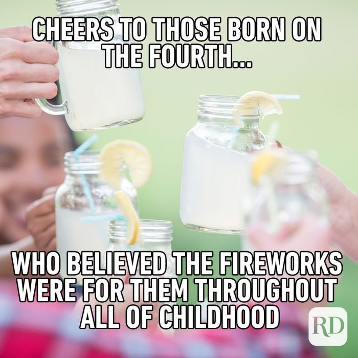 Meme text: Cheers to those born on the Fourth… and who believed the fireworks for them throughout all of childhood.