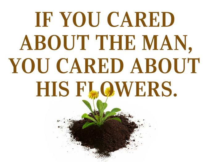 """Text: """"If you cared about the man, you cared about his flowers."""""""