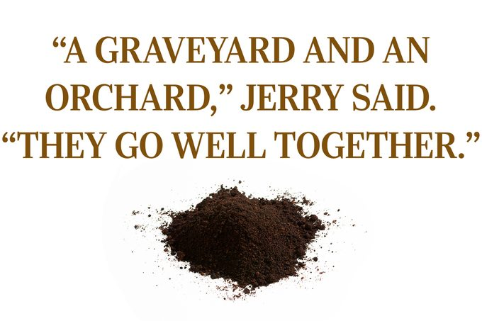 """Text: """"'A graveyard and an orchard,' Jerry said. 'They go well together.'"""""""
