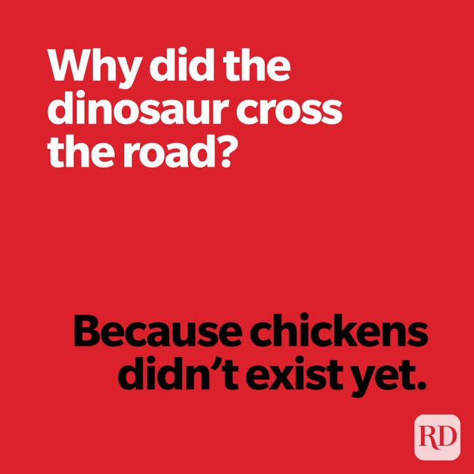 Why did the dinosaur cross the road? Because chickens didn't exist yet.
