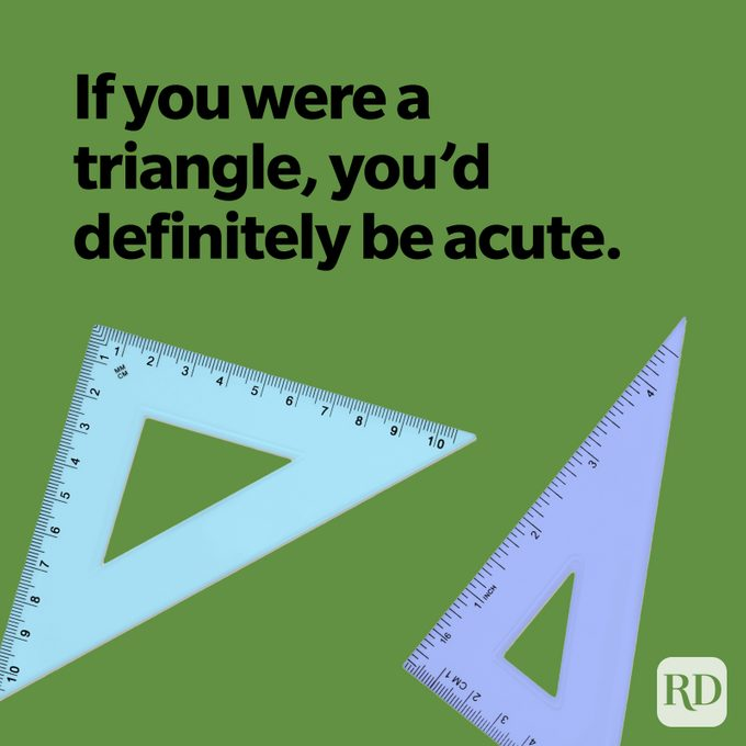 If you were a triangle, you'd definitely be acute.