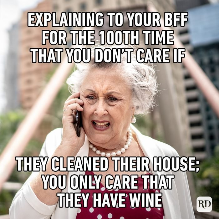 Explaining To Your Bff For The 100th Time That You Don't Care If They Cleaned Their House; You Only Care That They Have Wine