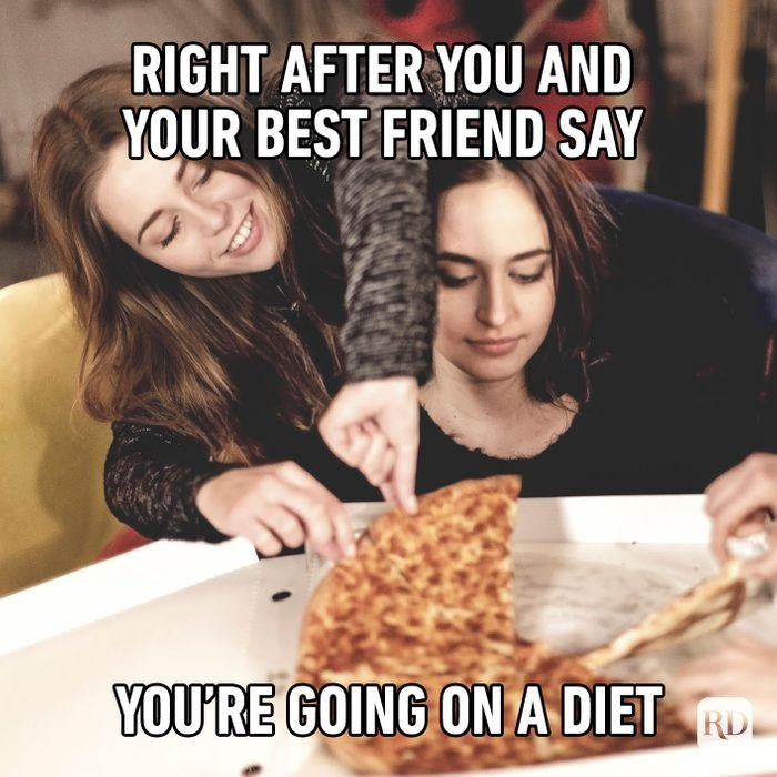 Right After You And Your Best Friends Say You're Going On A Diet