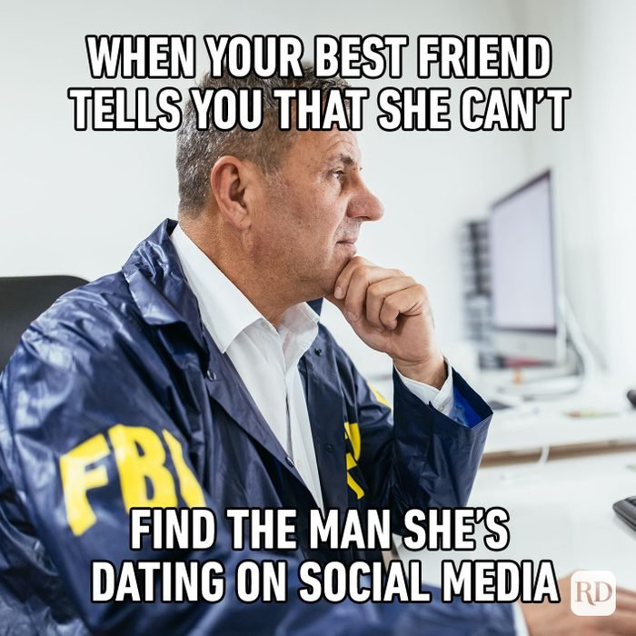 when your best friend tells you that she can't find the man she's dating on social media