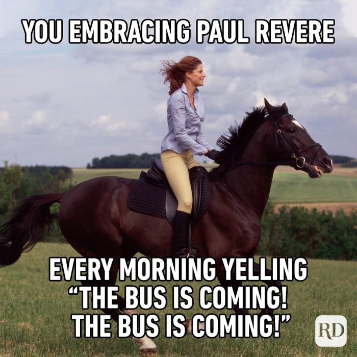 """You Embracing Paul Revere Every Morning Telling """"the Bus Is Coming! The Bus Is Coming!"""""""