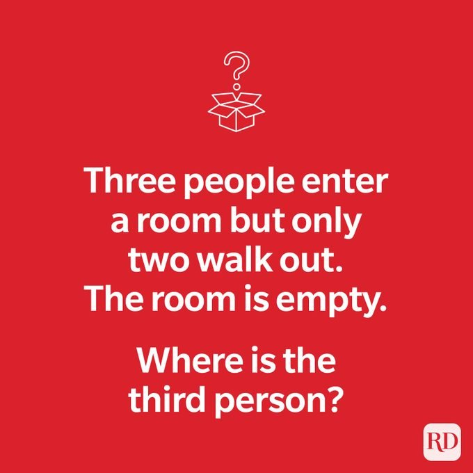 Three people enter a room but only two walk out. The room is empty. Where is the third person?