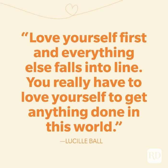 8-Love yourself first and everything else falls into line. You really have to love yourself to get anything done in this world