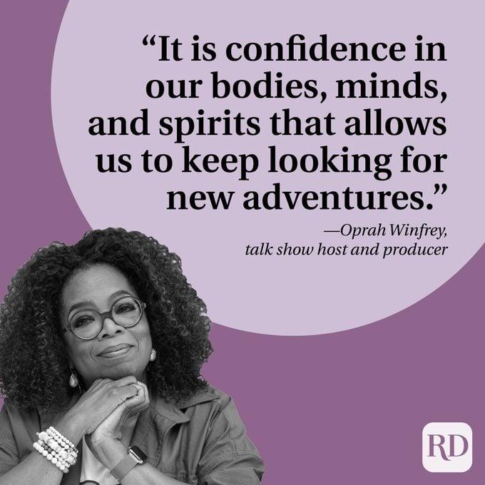 "Kepercayaan pada tubuh, pikiran, dan jiwa kitalah yang memungkinkan kita untuk terus mencari petualangan baru."" —Oprah Winfrey, pembawa acara dan produser talk show"