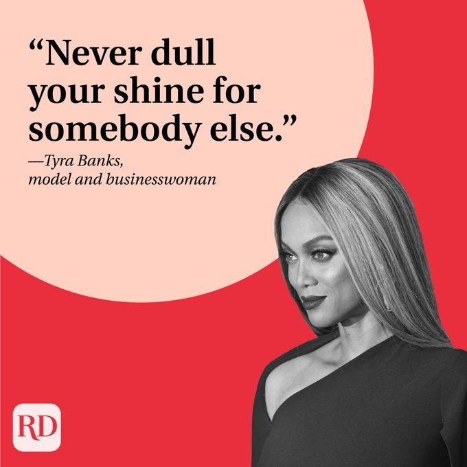 """""""Never dull your shine for somebody else."""" —Tyra Banks, model and businesswoman"""