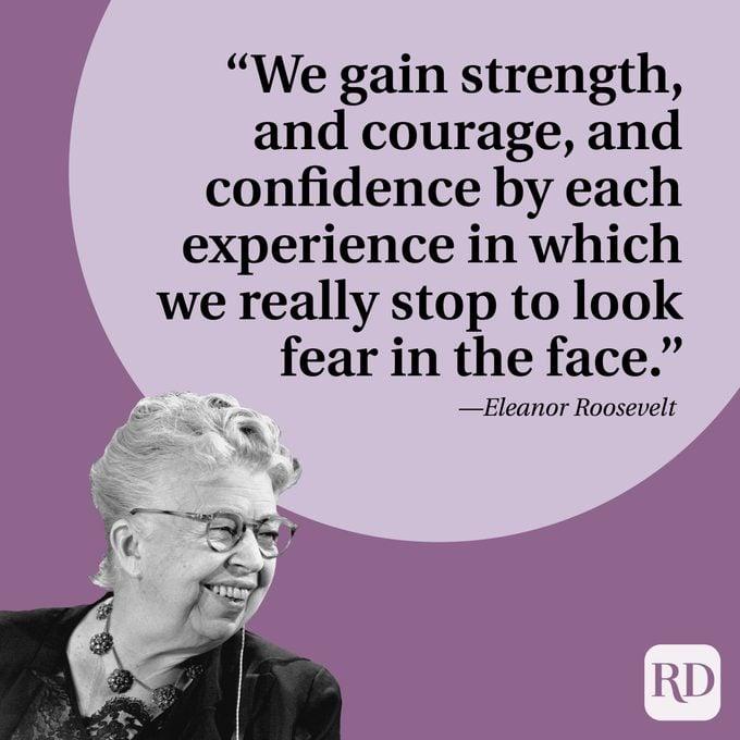 "Kami mendapatkan kekuatan, dan keberanian, dan kepercayaan diri dengan setiap pengalaman di mana kami benar-benar berhenti untuk melihat ketakutan di wajah."" —Eleanor Roosevelt"