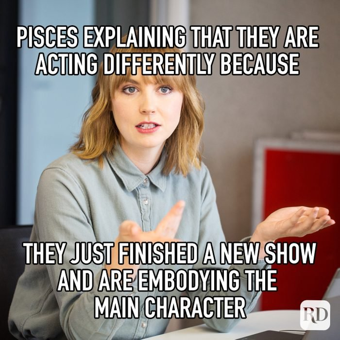 Pisces Explaining That They Are Acting Differently Because They Just Finished A New Show And Are Embodying The Main Character meme text
