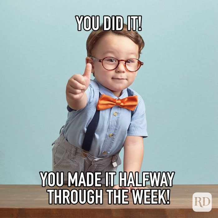 You Did It You Made It Halfway Through The Week meme text