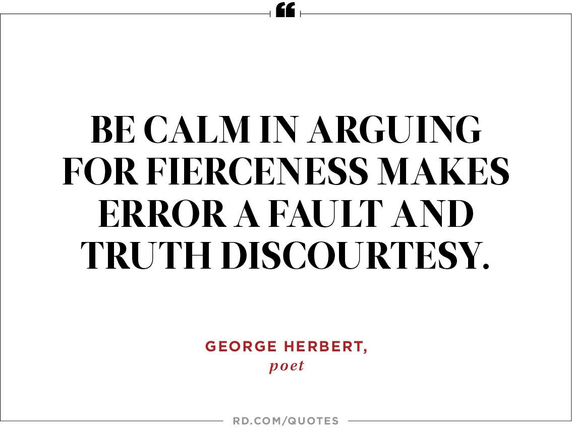 Be calm in arguing for fierceness makes error a fault and truth discourtesy.