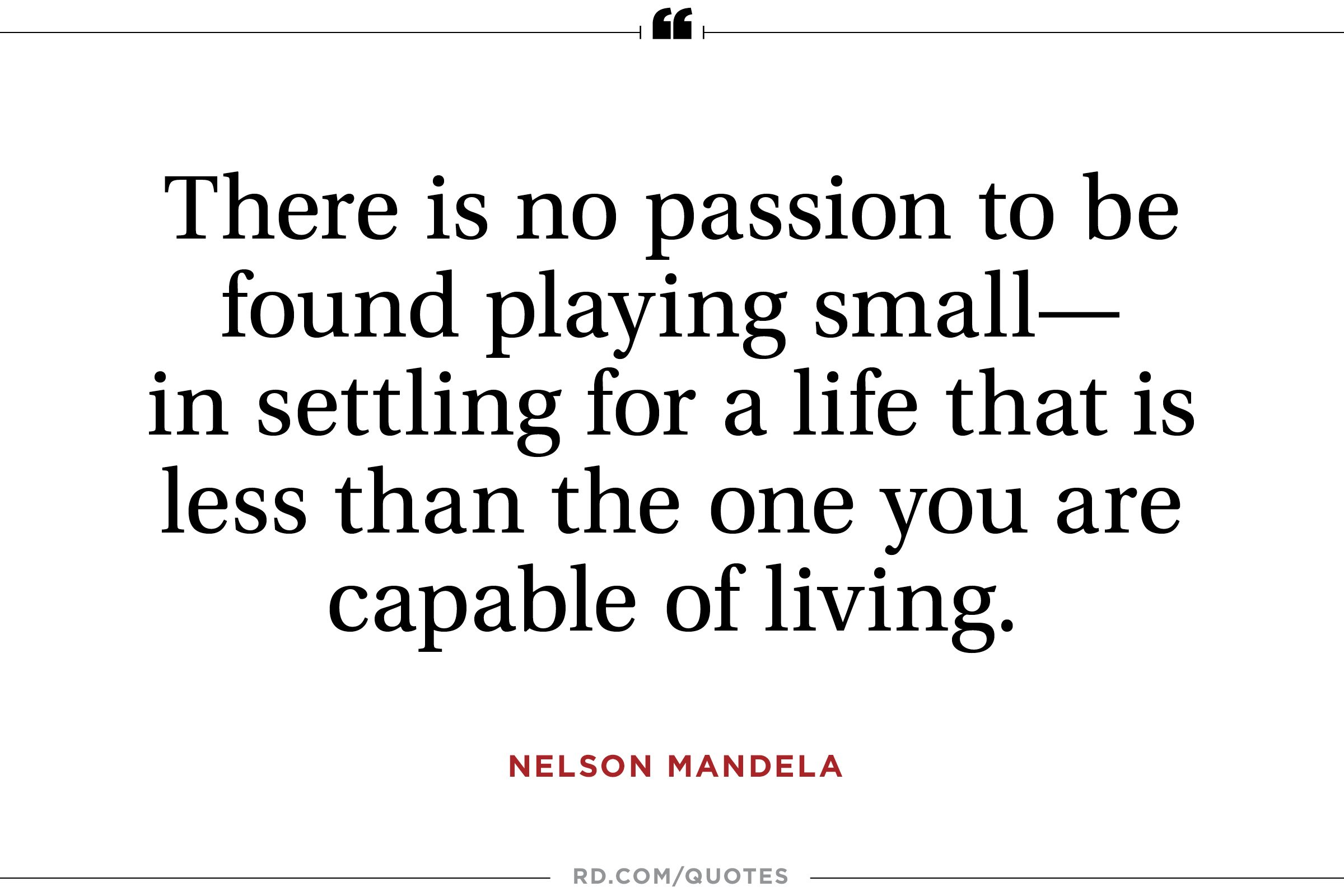 """...no passion can be found playing small..."""