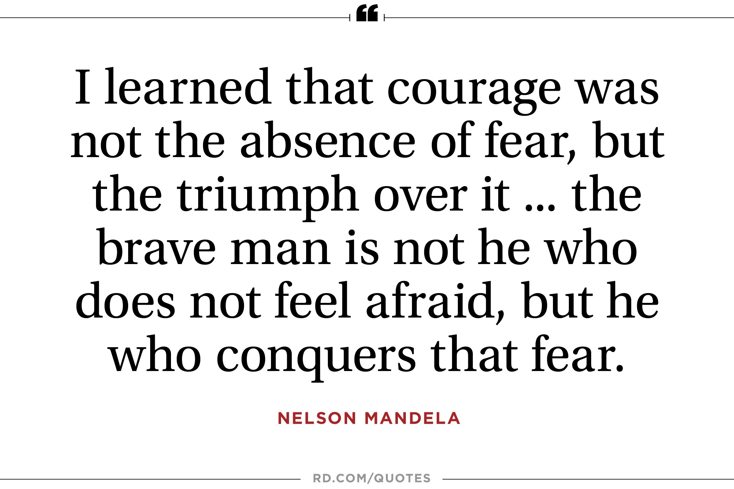 """...courage was not the absence of fear, but the triumph over it..."""
