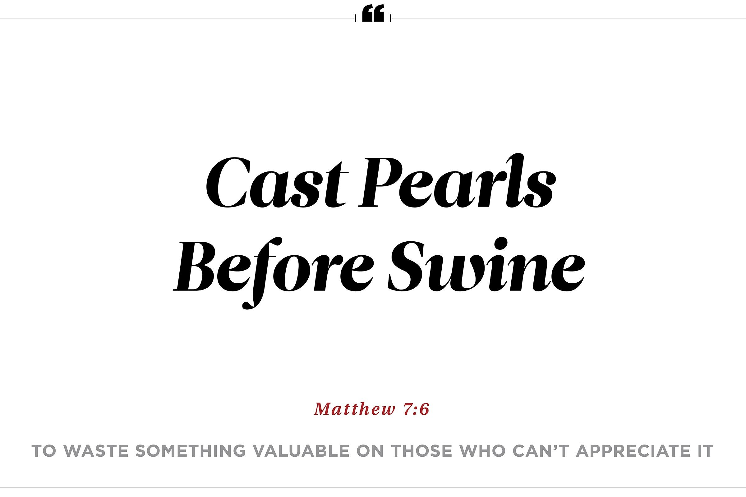 """To cast pearls before swine"""