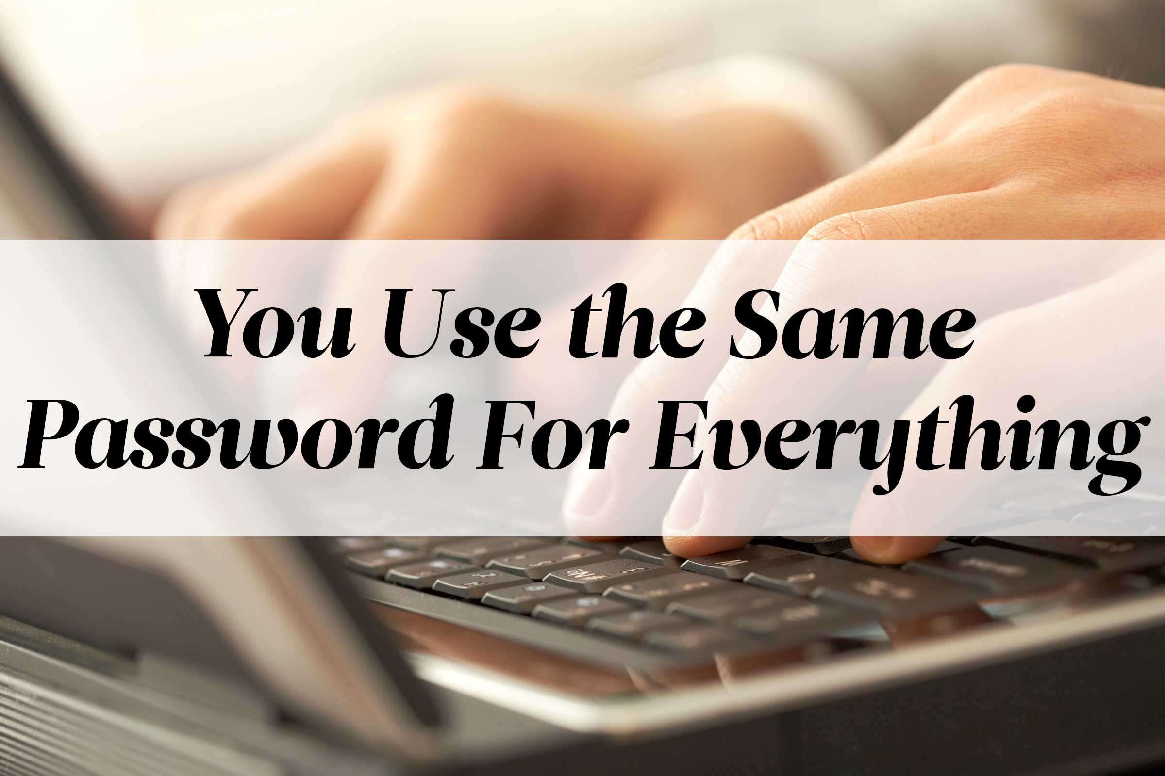 You Use the Same Password For Everything