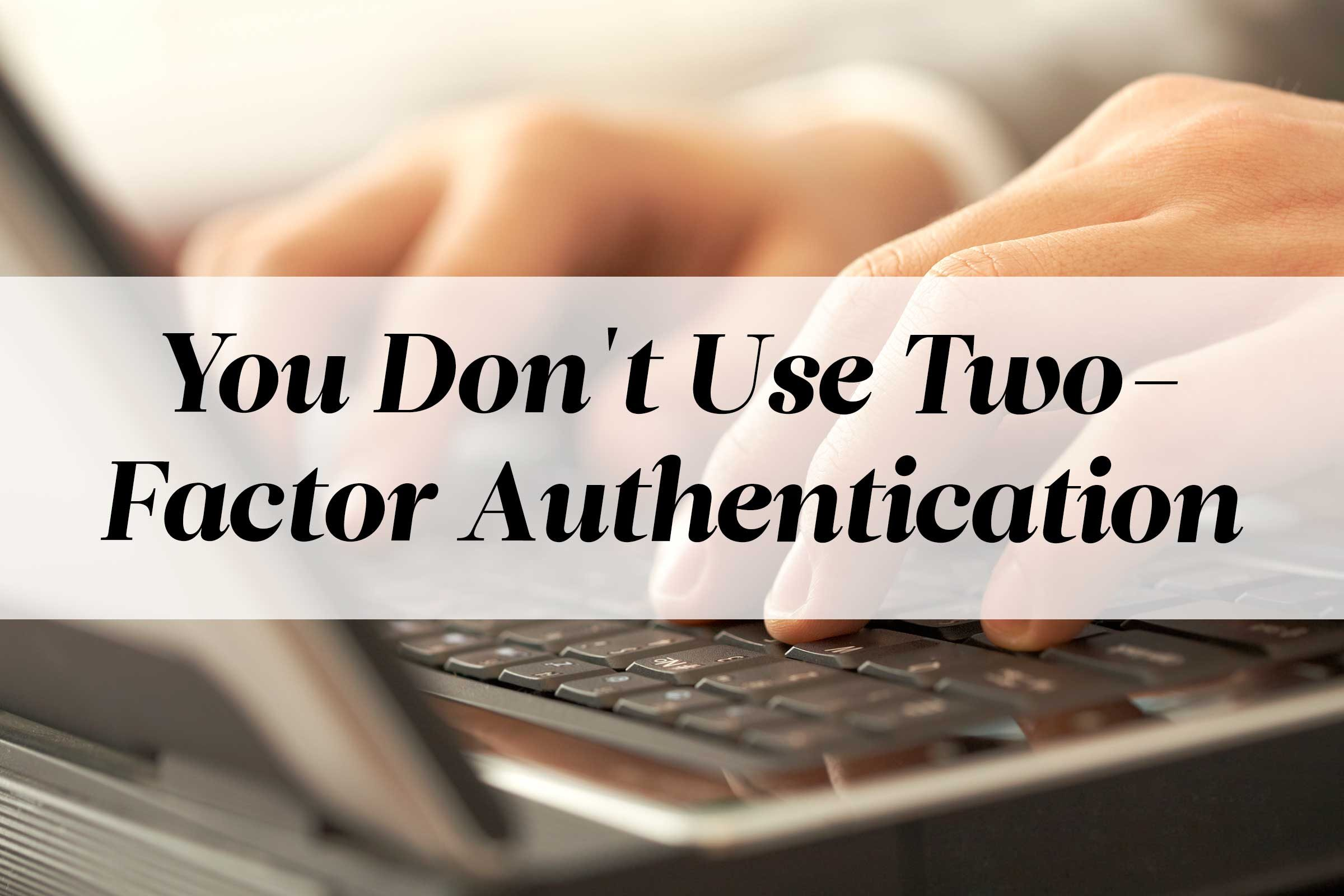 You Don't Use Two-Factor Authentication